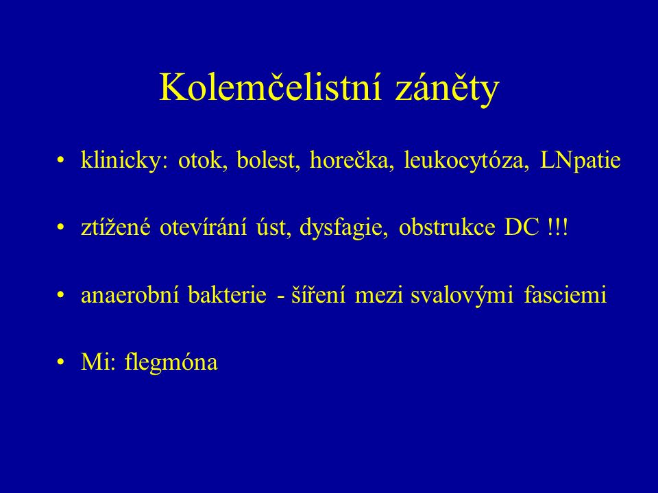 Kolemčelistní záněty klinicky: otok, bolest, horečka, leukocytóza, LNpatie ztížené otevírání úst, dysfagie, obstrukce DC !!! anaerobní bakterie - šíře