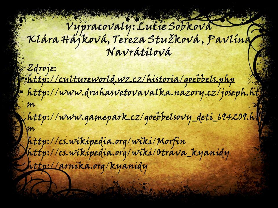 Vypracovaly: Lucie Sobková Klára Hájková, Tereza Stužková, Pavlína Navrátilová Zdroje: http://cultureworld.wz.cz/historia/goebbels.php http://www.druhasvetovavalka.nazory.cz/joseph.ht m http://www.gamepark.cz/goebbelsovy_deti_694209.ht m http://cs.wikipedia.org/wiki/Morfin http://cs.wikipedia.org/wiki/Otrava_kyanidy http://arnika.org/kyanidy