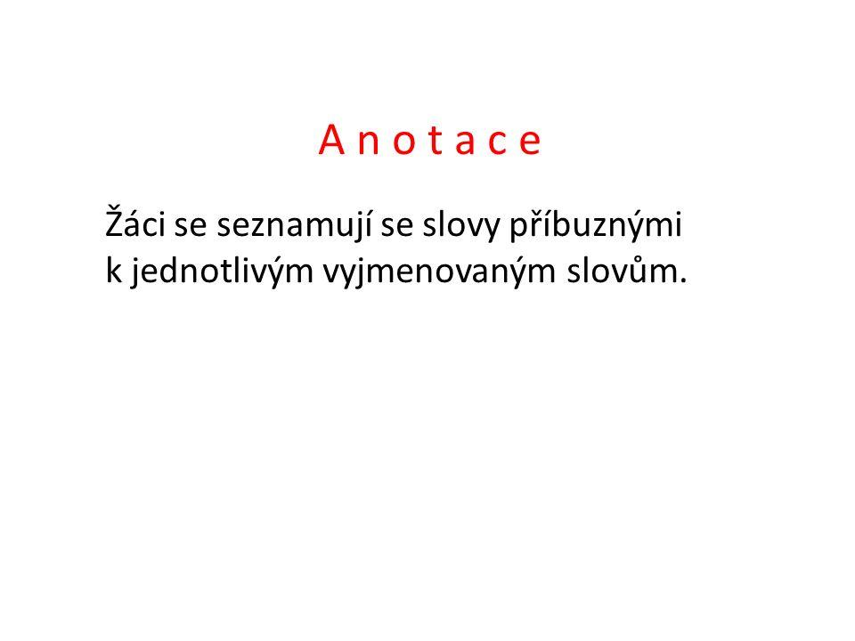 A n o t a c e Žáci se seznamují se slovy příbuznými k jednotlivým vyjmenovaným slovům.