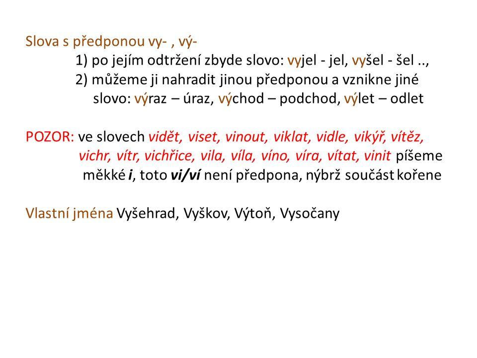Slova s předponou vy-, vý- 1) po jejím odtržení zbyde slovo: vyjel - jel, vyšel - šel.., 2) můžeme ji nahradit jinou předponou a vznikne jiné slovo: výraz – úraz, východ – podchod, výlet – odlet POZOR: ve slovech vidět, viset, vinout, viklat, vidle, vikýř, vítěz, vichr, vítr, vichřice, vila, víla, víno, víra, vítat, vinit píšeme měkké i, toto vi/ví není předpona, nýbrž součást kořene Vlastní jména Vyšehrad, Vyškov, Výtoň, Vysočany