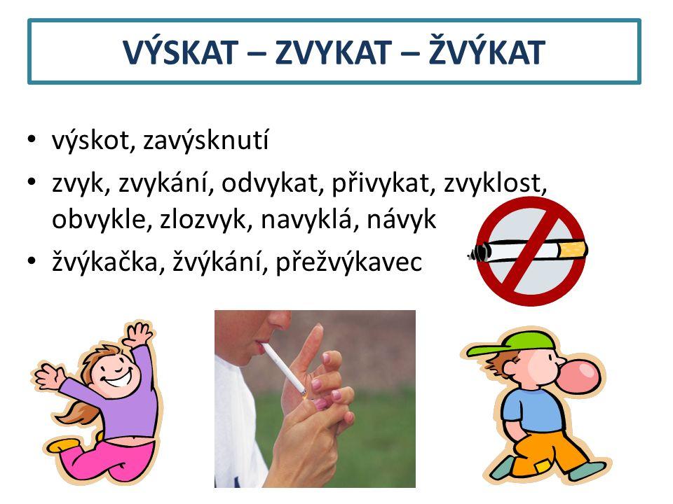 VÝSKAT – ZVYKAT – ŽVÝKAT výskot, zavýsknutí zvyk, zvykání, odvykat, přivykat, zvyklost, obvykle, zlozvyk, navyklá, návyk žvýkačka, žvýkání, přežvýkavec
