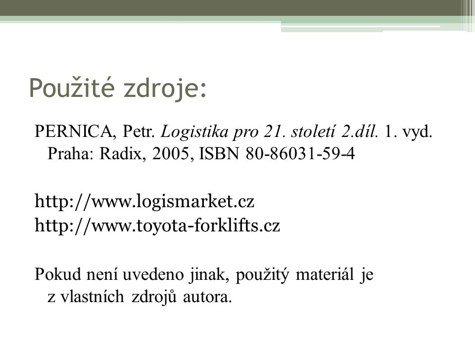 Použité zdroje: PERNICA, Petr. Logistika pro 21. století 2.díl. 1. vyd. Praha: Radix, 2005, ISBN 80-86031-59-4 http://www.logismarket.cz http://www.to