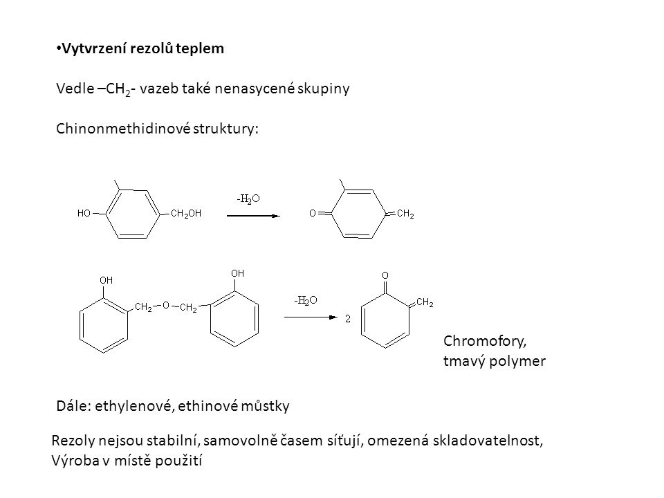 Vytvrzení rezolů teplem Vedle –CH 2 - vazeb také nenasycené skupiny Chinonmethidinové struktury: Chromofory, tmavý polymer Rezoly nejsou stabilní, samovolně časem síťují, omezená skladovatelnost, Výroba v místě použití Dále: ethylenové, ethinové můstky