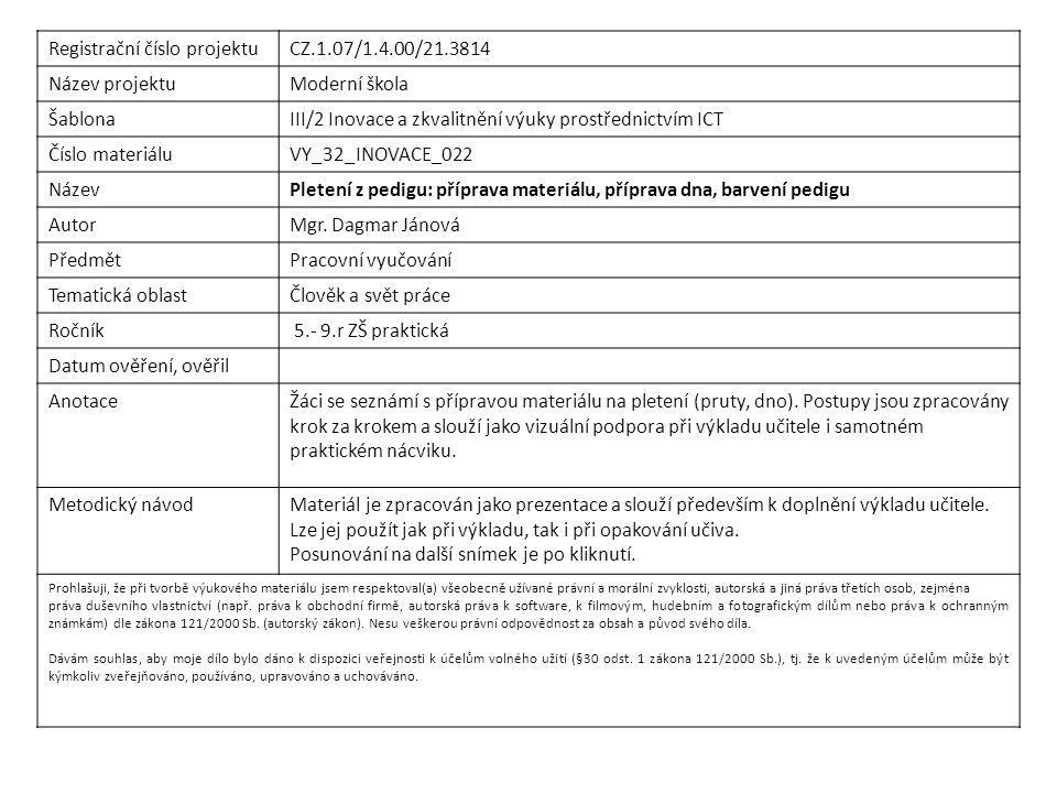 Registrační číslo projektuCZ.1.07/1.4.00/21.3814 Název projektuModerní škola ŠablonaIII/2 Inovace a zkvalitnění výuky prostřednictvím ICT Číslo materiáluVY_32_INOVACE_022 NázevPletení z pedigu: příprava materiálu, příprava dna, barvení pedigu AutorMgr.