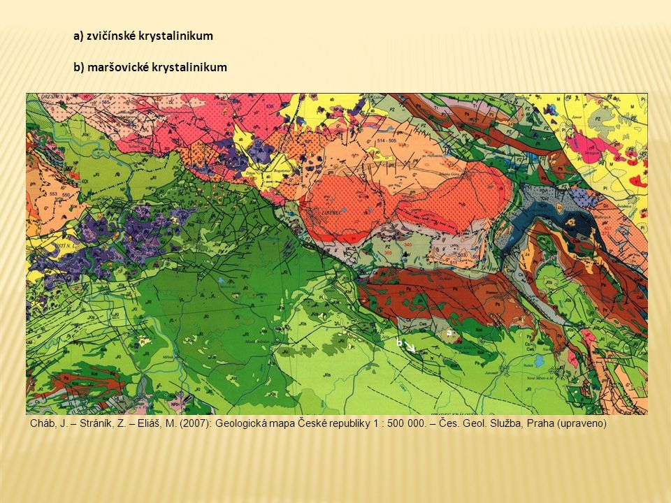 a b a) zvičínské krystalinikum b) maršovické krystalinikum Cháb, J. – Stráník, Z. – Eliáš, M. (2007): Geologická mapa České republiky 1 : 500 000. – Č