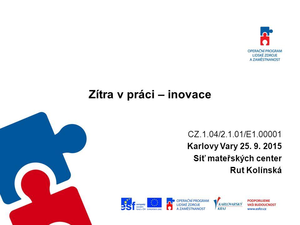 Zítra v práci – inovace CZ.1.04/2.1.01/E1.00001 Karlovy Vary 25. 9. 2015 Síť mateřských center Rut Kolínská