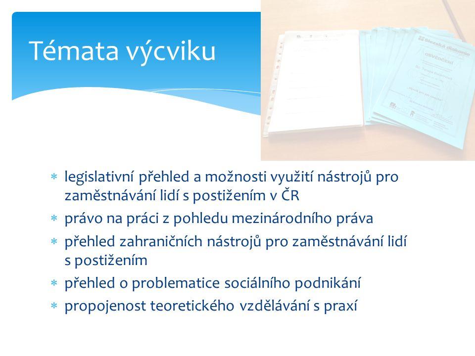  legislativní přehled a možnosti využití nástrojů pro zaměstnávání lidí s postižením v ČR  právo na práci z pohledu mezinárodního práva  přehled zahraničních nástrojů pro zaměstnávání lidí s postižením  přehled o problematice sociálního podnikání  propojenost teoretického vzdělávání s praxí Témata výcviku
