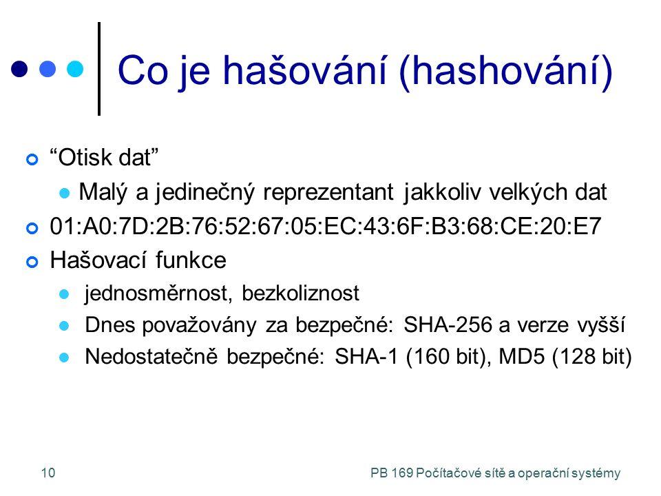 PB 169 Počítačové sítě a operační systémy10 Co je hašování (hashování) Otisk dat Malý a jedinečný reprezentant jakkoliv velkých dat 01:A0:7D:2B:76:52:67:05:EC:43:6F:B3:68:CE:20:E7 Hašovací funkce jednosměrnost, bezkoliznost Dnes považovány za bezpečné: SHA-256 a verze vyšší Nedostatečně bezpečné: SHA-1 (160 bit), MD5 (128 bit)