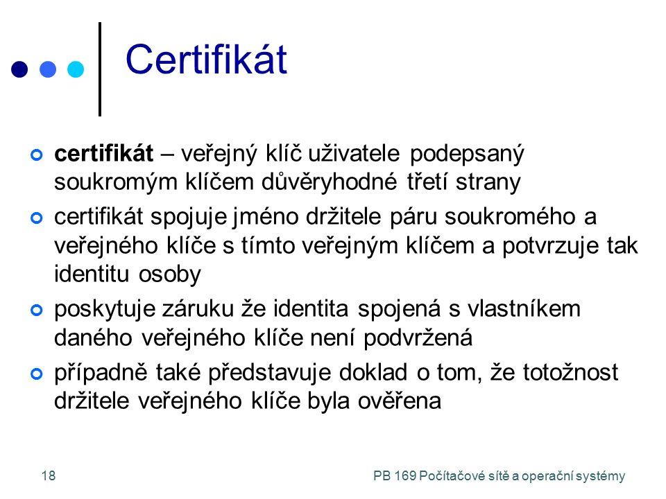 PB 169 Počítačové sítě a operační systémy18 Certifikát certifikát – veřejný klíč uživatele podepsaný soukromým klíčem důvěryhodné třetí strany certifikát spojuje jméno držitele páru soukromého a veřejného klíče s tímto veřejným klíčem a potvrzuje tak identitu osoby poskytuje záruku že identita spojená s vlastníkem daného veřejného klíče není podvržená případně také představuje doklad o tom, že totožnost držitele veřejného klíče byla ověřena
