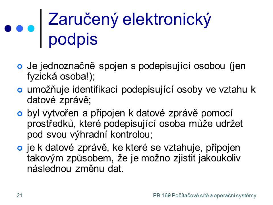 PB 169 Počítačové sítě a operační systémy21 Zaručený elektronický podpis Je jednoznačně spojen s podepisující osobou (jen fyzická osoba!); umožňuje id
