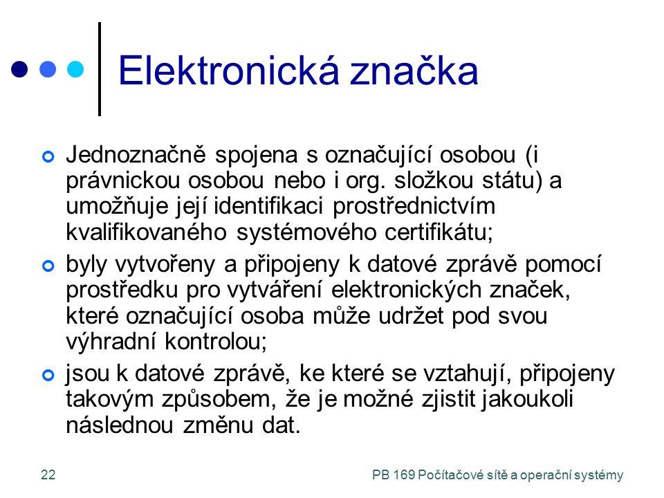 PB 169 Počítačové sítě a operační systémy22 Elektronická značka Jednoznačně spojena s označující osobou (i právnickou osobou nebo i org.