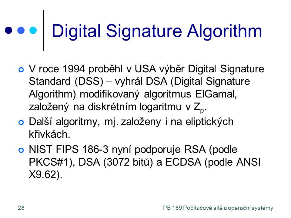 PB 169 Počítačové sítě a operační systémy28 Digital Signature Algorithm V roce 1994 proběhl v USA výběr Digital Signature Standard (DSS) – vyhrál DSA (Digital Signature Algorithm) modifikovaný algoritmus ElGamal, založený na diskrétním logaritmu v Z p.