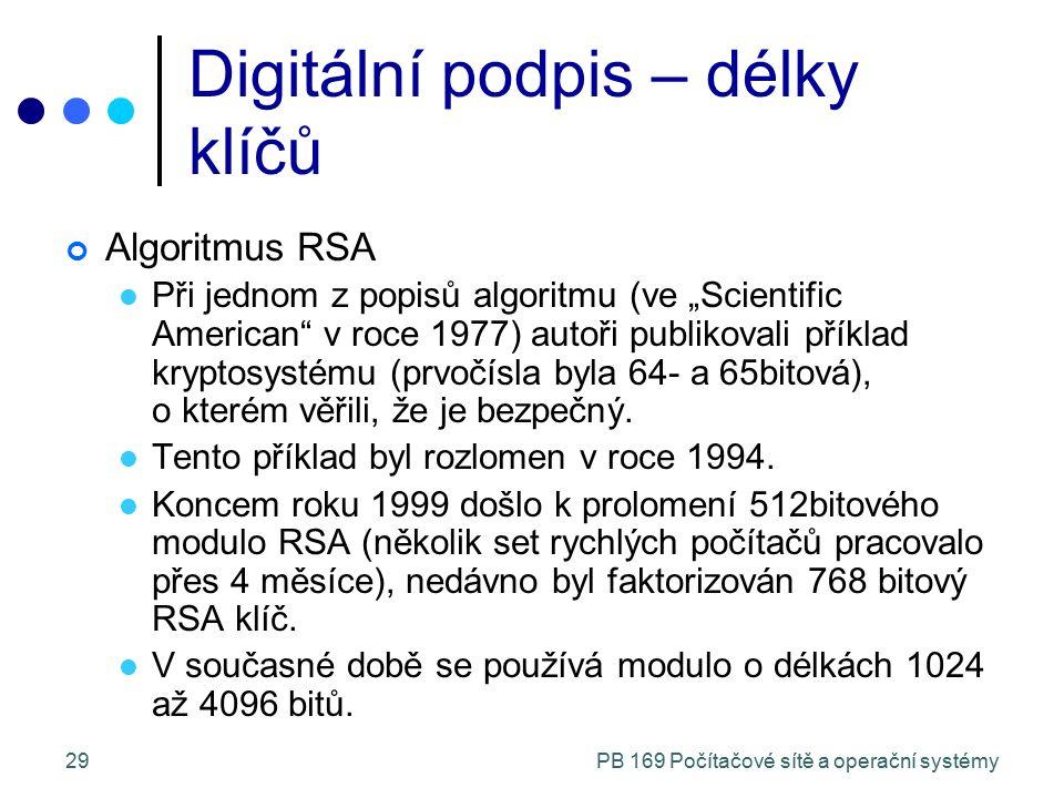 """PB 169 Počítačové sítě a operační systémy29 Digitální podpis – délky klíčů Algoritmus RSA Při jednom z popisů algoritmu (ve """"Scientific American v roce 1977) autoři publikovali příklad kryptosystému (prvočísla byla 64- a 65bitová), o kterém věřili, že je bezpečný."""