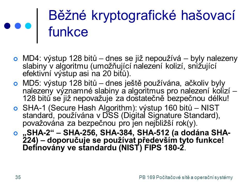 PB 169 Počítačové sítě a operační systémy35 Běžné kryptografické hašovací funkce MD4: výstup 128 bitů – dnes se již nepoužívá – byly nalezeny slabiny v algoritmu (umožňující nalezení kolizí, snižující efektivní výstup asi na 20 bitů).