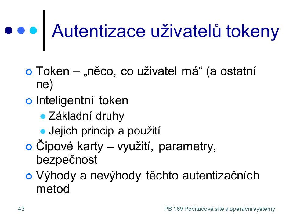 """PB 169 Počítačové sítě a operační systémy43 Autentizace uživatelů tokeny Token – """"něco, co uživatel má (a ostatní ne) Inteligentní token Základní druhy Jejich princip a použití Čipové karty – využití, parametry, bezpečnost Výhody a nevýhody těchto autentizačních metod"""