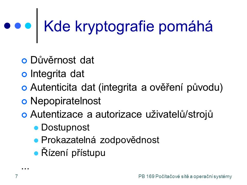 PB 169 Počítačové sítě a operační systémy7 Kde kryptografie pomáhá Důvěrnost dat Integrita dat Autenticita dat (integrita a ověření původu) Nepopirate