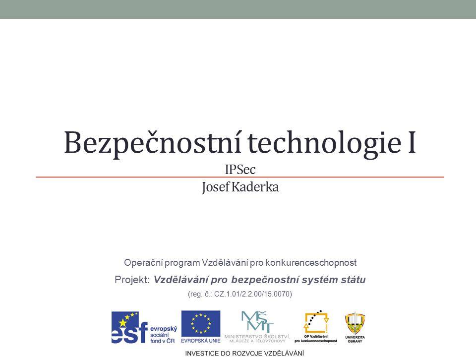 Bezpečnostní technologie I IPSec Josef Kaderka Operační program Vzdělávání pro konkurenceschopnost Projekt: Vzdělávání pro bezpečnostní systém státu (reg.