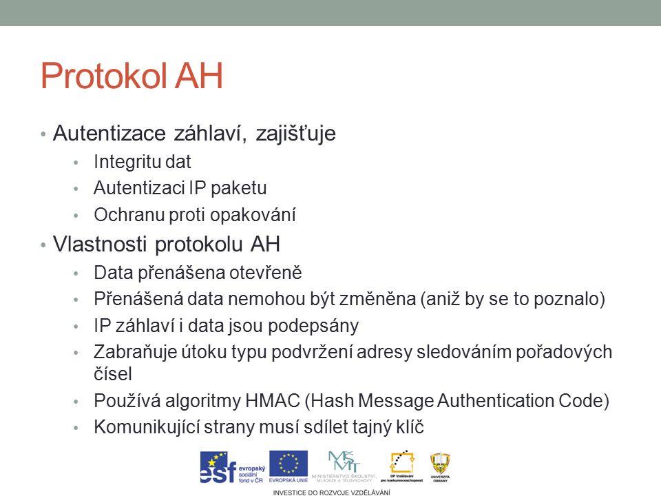 Protokol AH Autentizace záhlaví, zajišťuje Integritu dat Autentizaci IP paketu Ochranu proti opakování Vlastnosti protokolu AH Data přenášena otevřeně Přenášená data nemohou být změněna (aniž by se to poznalo) IP záhlaví i data jsou podepsány Zabraňuje útoku typu podvržení adresy sledováním pořadových čísel Používá algoritmy HMAC (Hash Message Authentication Code) Komunikující strany musí sdílet tajný klíč