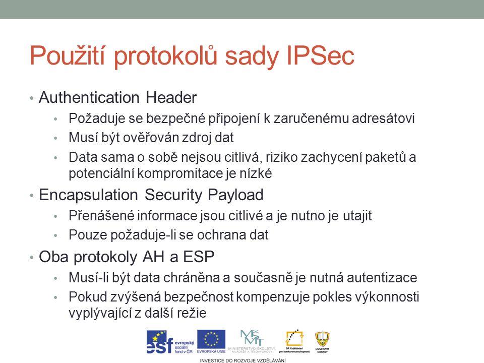 Použití protokolů sady IPSec Authentication Header Požaduje se bezpečné připojení k zaručenému adresátovi Musí být ověřován zdroj dat Data sama o sobě nejsou citlivá, riziko zachycení paketů a potenciální kompromitace je nízké Encapsulation Security Payload Přenášené informace jsou citlivé a je nutno je utajit Pouze požaduje-li se ochrana dat Oba protokoly AH a ESP Musí-li být data chráněna a současně je nutná autentizace Pokud zvýšená bezpečnost kompenzuje pokles výkonnosti vyplývající z další režie