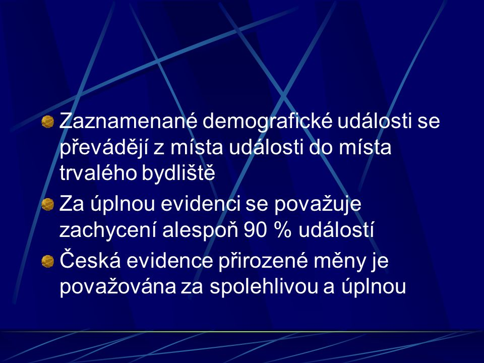 Zaznamenané demografické události se převádějí z místa události do místa trvalého bydliště Za úplnou evidenci se považuje zachycení alespoň 90 % událostí Česká evidence přirozené měny je považována za spolehlivou a úplnou