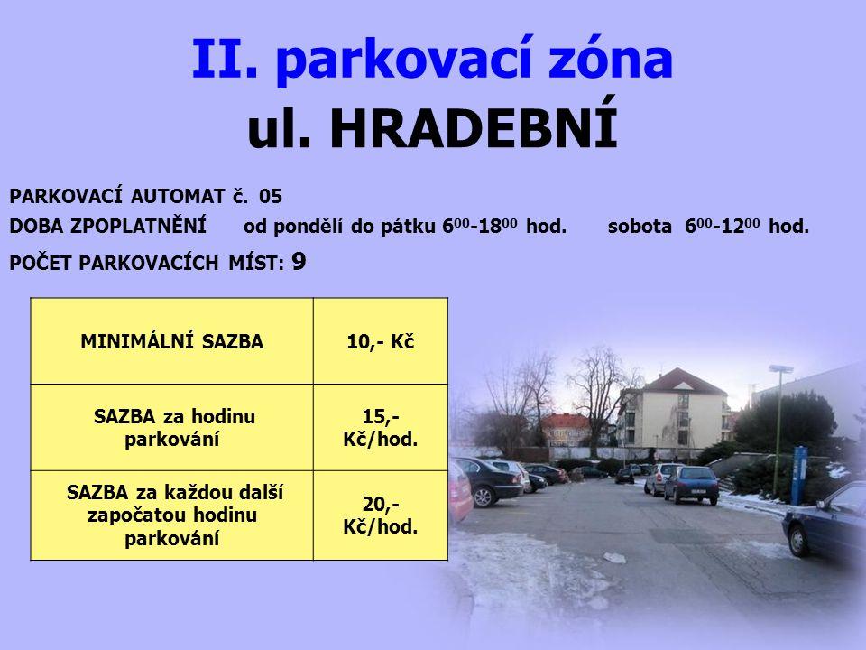 ul. HRADEBNÍ II. parkovací zóna PARKOVACÍ AUTOMAT č. 05 DOBA ZPOPLATNĚNÍ od pondělí do pátku 6 00 -18 00 hod. sobota 6 00 -12 00 hod. MINIMÁLNÍ SAZBA1