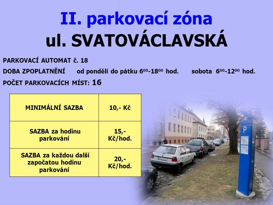 ul. SVATOVÁCLAVSKÁ II. parkovací zóna PARKOVACÍ AUTOMAT č. 18 DOBA ZPOPLATNĚNÍ od pondělí do pátku 6 00 -18 00 hod. sobota 6 00 -12 00 hod. MINIMÁLNÍ