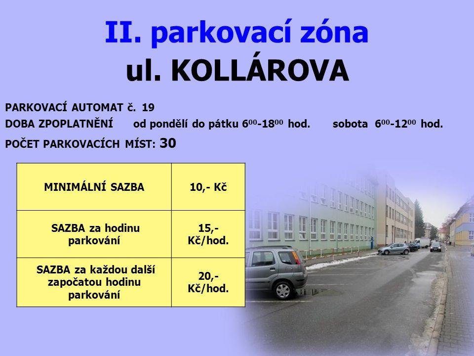 ul. KOLLÁROVA II. parkovací zóna PARKOVACÍ AUTOMAT č. 19 DOBA ZPOPLATNĚNÍ od pondělí do pátku 6 00 -18 00 hod. sobota 6 00 -12 00 hod. MINIMÁLNÍ SAZBA