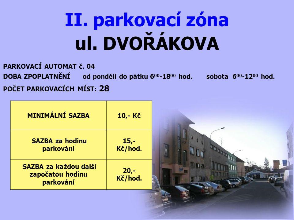 ul. DVOŘÁKOVA II. parkovací zóna PARKOVACÍ AUTOMAT č. 04 DOBA ZPOPLATNĚNÍ od pondělí do pátku 6 00 -18 00 hod. sobota 6 00 -12 00 hod. MINIMÁLNÍ SAZBA