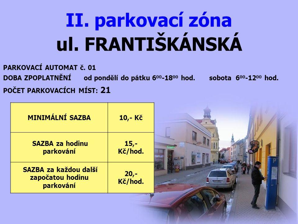 ul. FRANTIŠKÁNSKÁ II. parkovací zóna PARKOVACÍ AUTOMAT č. 01 DOBA ZPOPLATNĚNÍ od pondělí do pátku 6 00 -18 00 hod. sobota 6 00 -12 00 hod. MINIMÁLNÍ S