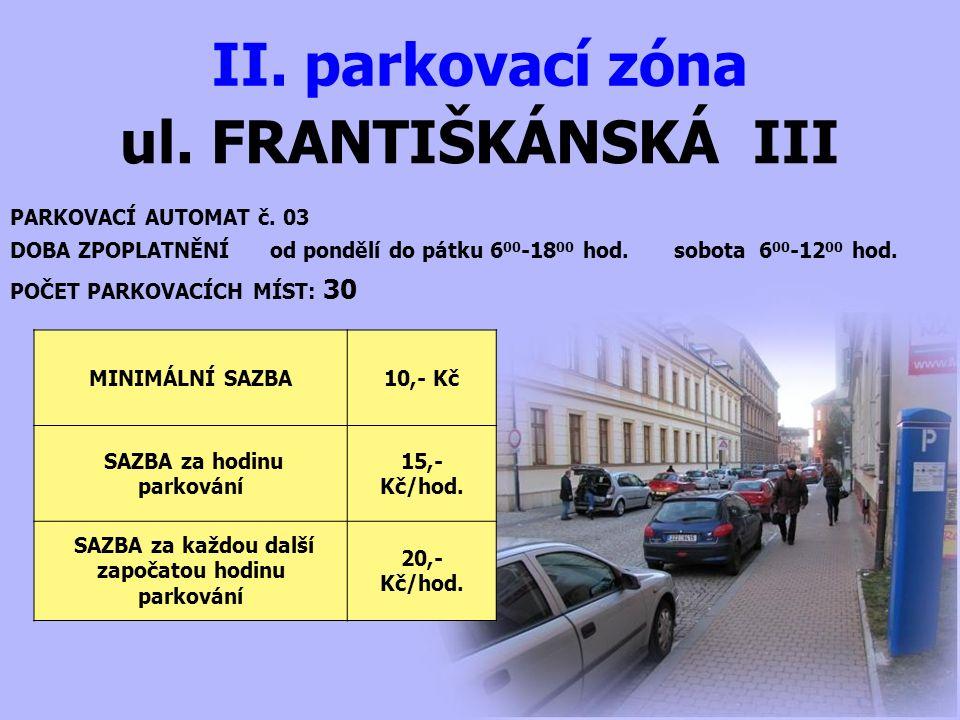 ul. FRANTIŠKÁNSKÁ III II. parkovací zóna PARKOVACÍ AUTOMAT č. 03 DOBA ZPOPLATNĚNÍ od pondělí do pátku 6 00 -18 00 hod. sobota 6 00 -12 00 hod. MINIMÁL