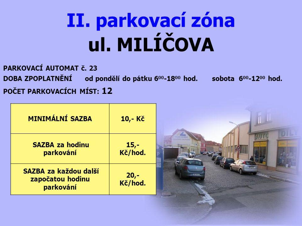 ul. MILÍČOVA II. parkovací zóna PARKOVACÍ AUTOMAT č. 23 DOBA ZPOPLATNĚNÍ od pondělí do pátku 6 00 -18 00 hod. sobota 6 00 -12 00 hod. MINIMÁLNÍ SAZBA1