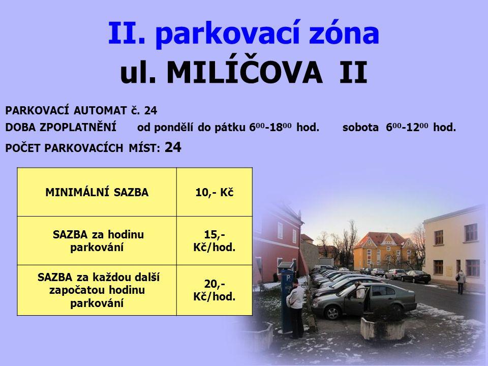 ul. MILÍČOVA II II. parkovací zóna PARKOVACÍ AUTOMAT č. 24 DOBA ZPOPLATNĚNÍ od pondělí do pátku 6 00 -18 00 hod. sobota 6 00 -12 00 hod. MINIMÁLNÍ SAZ