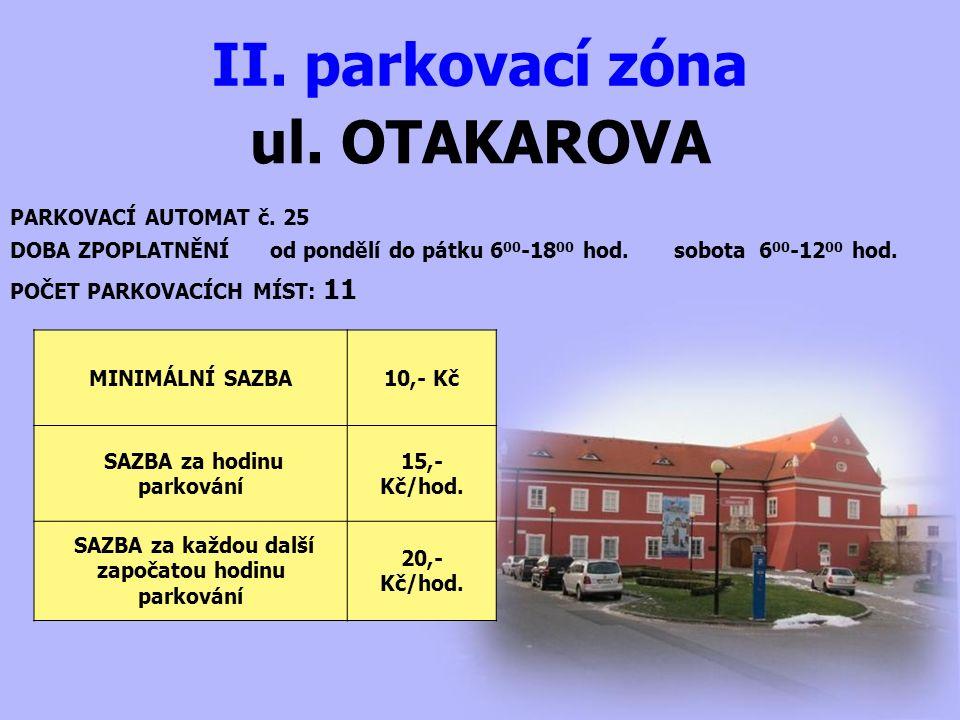 ul. OTAKAROVA II. parkovací zóna PARKOVACÍ AUTOMAT č. 25 DOBA ZPOPLATNĚNÍ od pondělí do pátku 6 00 -18 00 hod. sobota 6 00 -12 00 hod. MINIMÁLNÍ SAZBA