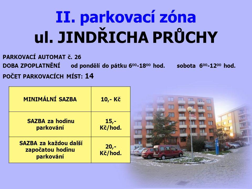 ul. JINDŘICHA PRŮCHY II. parkovací zóna PARKOVACÍ AUTOMAT č. 26 DOBA ZPOPLATNĚNÍ od pondělí do pátku 6 00 -18 00 hod. sobota 6 00 -12 00 hod. MINIMÁLN