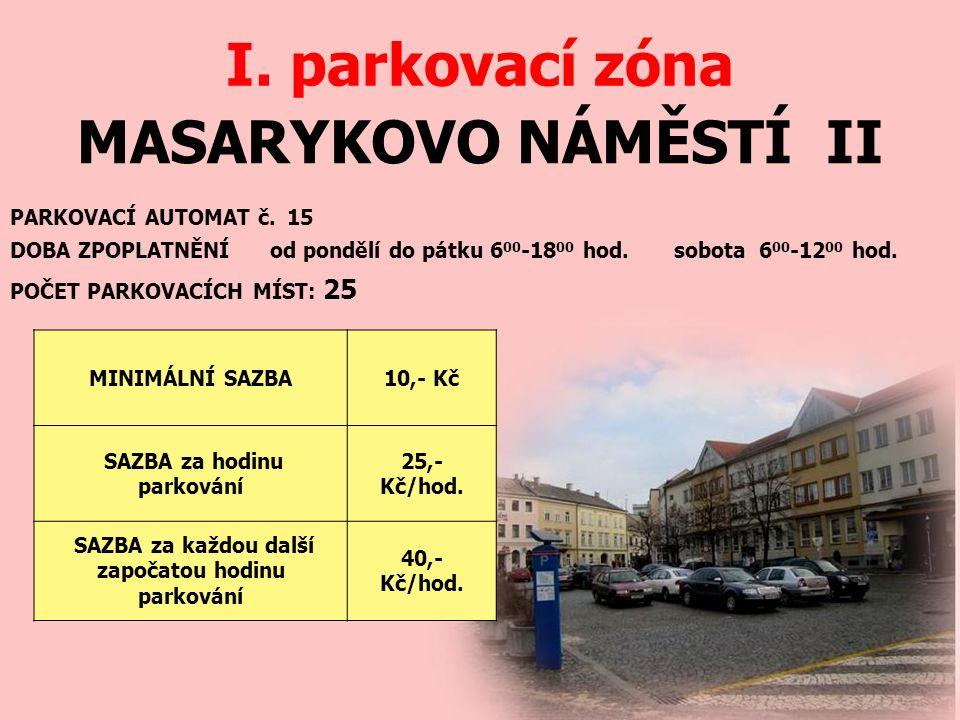 MASARYKOVO NÁMĚSTÍ II I. parkovací zóna PARKOVACÍ AUTOMAT č. 15 DOBA ZPOPLATNĚNÍ od pondělí do pátku 6 00 -18 00 hod. sobota 6 00 -12 00 hod. MINIMÁLN