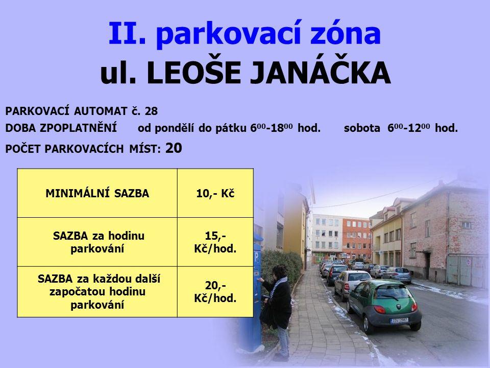 ul. LEOŠE JANÁČKA II. parkovací zóna PARKOVACÍ AUTOMAT č. 28 DOBA ZPOPLATNĚNÍ od pondělí do pátku 6 00 -18 00 hod. sobota 6 00 -12 00 hod. MINIMÁLNÍ S
