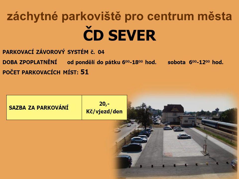 ČD SEVER záchytné parkoviště pro centrum města PARKOVACÍ ZÁVOROVÝ SYSTÉM č. 04 DOBA ZPOPLATNĚNÍ od pondělí do pátku 6 00 -18 00 hod. sobota 6 00 -12 0
