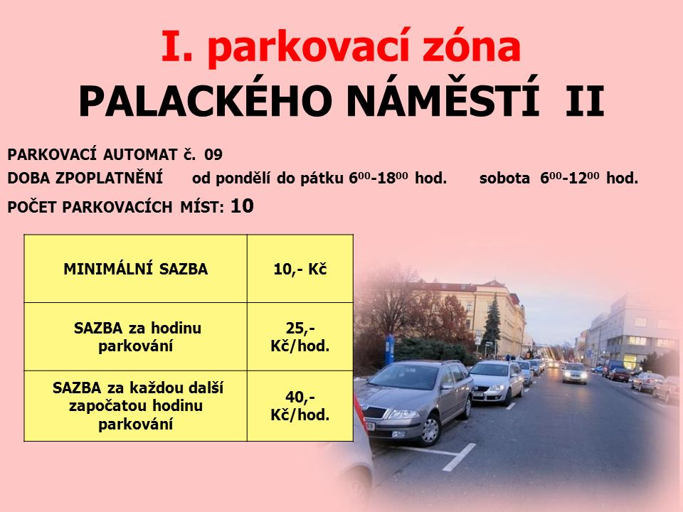PALACKÉHO NÁMĚSTÍ II I. parkovací zóna PARKOVACÍ AUTOMAT č. 09 DOBA ZPOPLATNĚNÍ od pondělí do pátku 6 00 -18 00 hod. sobota 6 00 -12 00 hod. MINIMÁLNÍ