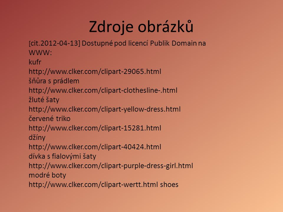 ponožky http://www.clker.com/clipart-red-socks-1.html svetr http://www.pdclipart.org/displayimage.php?album=search&cat=0&pos=1 fialová sukně http://www.pdclipart.org/displayimage.php?album=search&cat=0&pos=2 truhla http://www.clker.com/clipart-28738.html červené triko http://www.clker.com/clipart-red-t-shirt.html kalhoty http://www.clker.com/clipart-blue-jeans.html mikina http://www.clker.com/clipart-70171.html bunda http://www.clker.com/clipart-green-jacket.html skate boty http://www.clker.com/clipart-9973.html