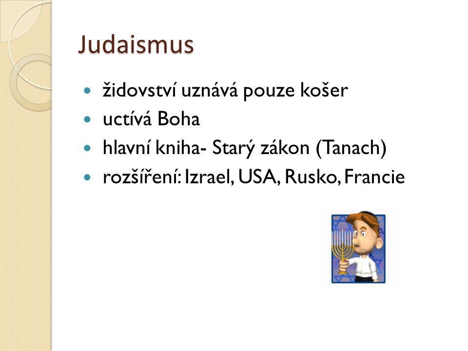 Judaismus židovství uznává pouze košer uctívá Boha hlavní kniha- Starý zákon (Tanach) rozšíření: Izrael, USA, Rusko, Francie