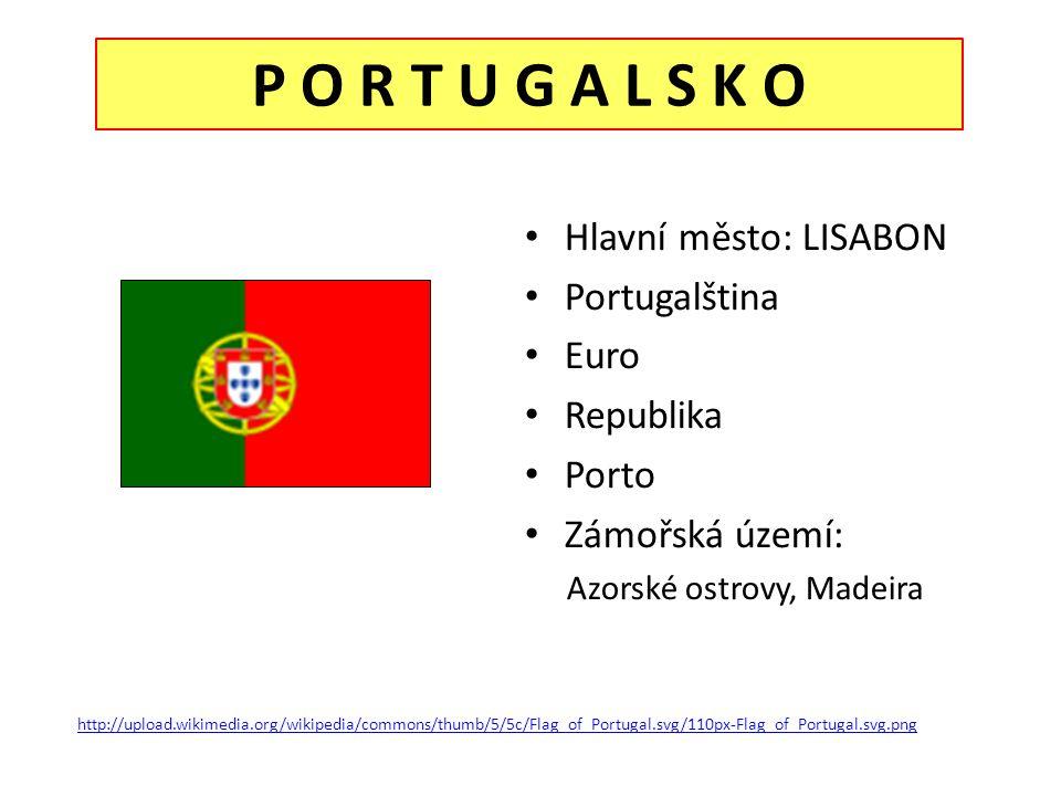 P O R T U G A L S K O Hlavní město: LISABON Portugalština Euro Republika Porto Zámořská území: Azorské ostrovy, Madeira http://upload.wikimedia.org/wikipedia/commons/thumb/5/5c/Flag_of_Portugal.svg/110px-Flag_of_Portugal.svg.png