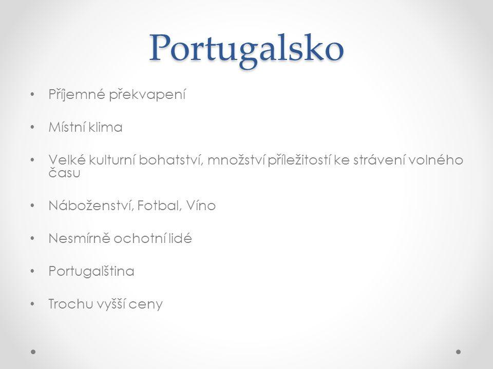 Portugalsko Příjemné překvapení Místní klima Velké kulturní bohatství, množství příležitostí ke strávení volného času Náboženství, Fotbal, Víno Nesmírně ochotní lidé Portugalština Trochu vyšší ceny