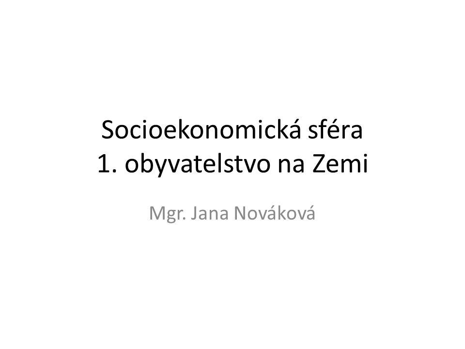Socioekonomická sféra 1. obyvatelstvo na Zemi Mgr. Jana Nováková