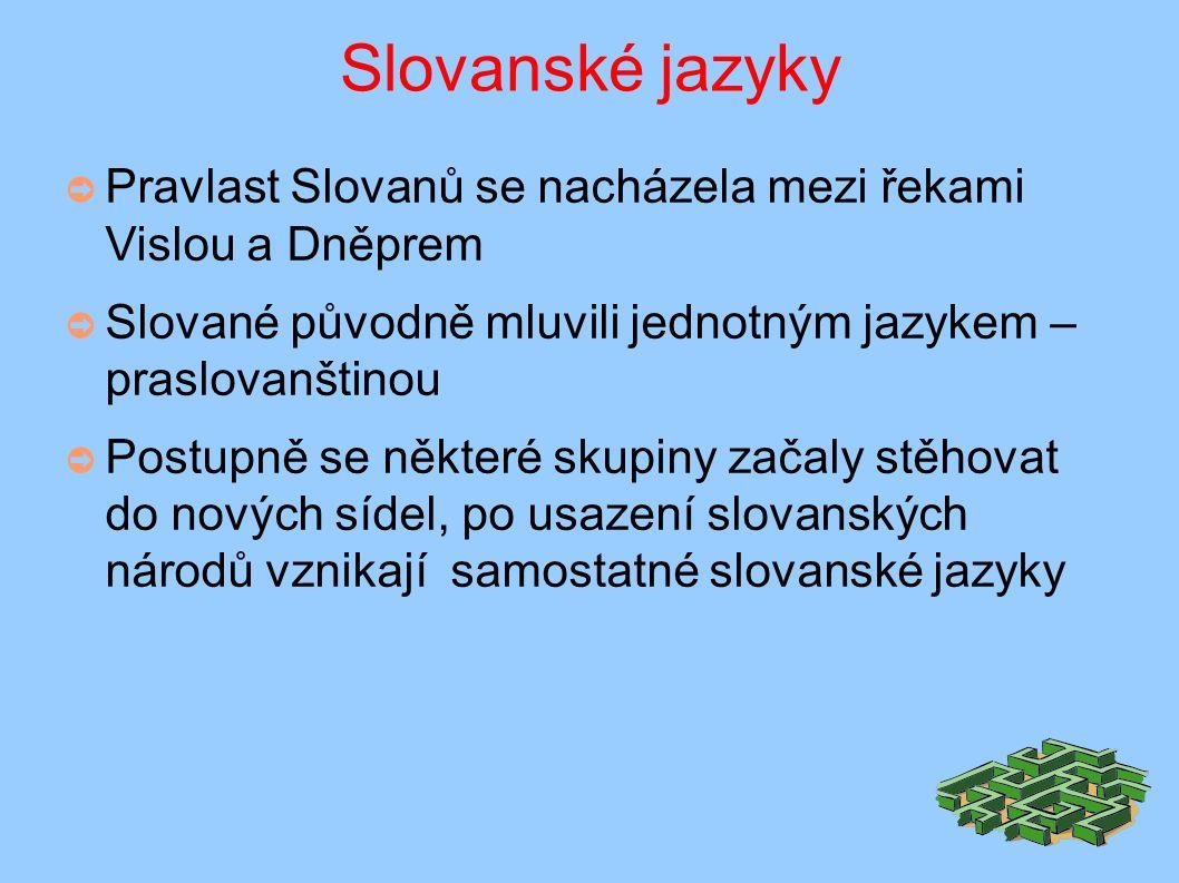 Slovanské jazyky ➲ Pravlast Slovanů se nacházela mezi řekami Vislou a Dněprem ➲ Slované původně mluvili jednotným jazykem – praslovanštinou ➲ Postupně se některé skupiny začaly stěhovat do nových sídel, po usazení slovanských národů vznikají samostatné slovanské jazyky