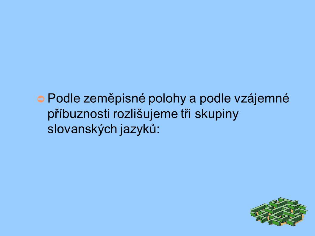 ➲ Podle zeměpisné polohy a podle vzájemné příbuznosti rozlišujeme tři skupiny slovanských jazyků: