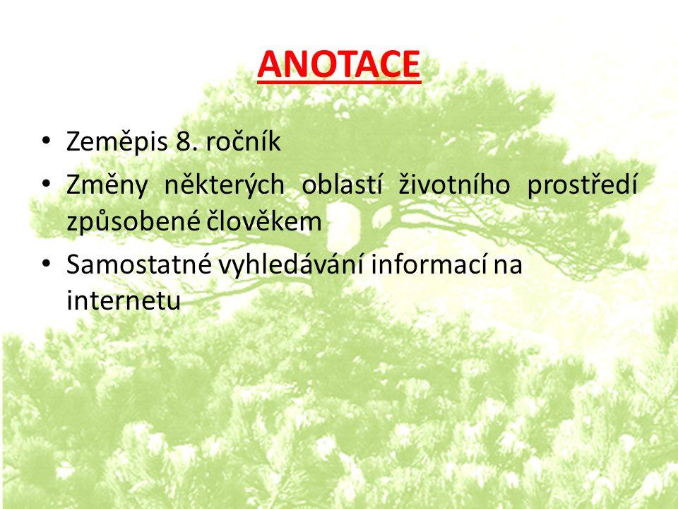 ANOTACE Zeměpis 8. ročník Změny některých oblastí životního prostředí způsobené člověkem Samostatné vyhledávání informací na internetu