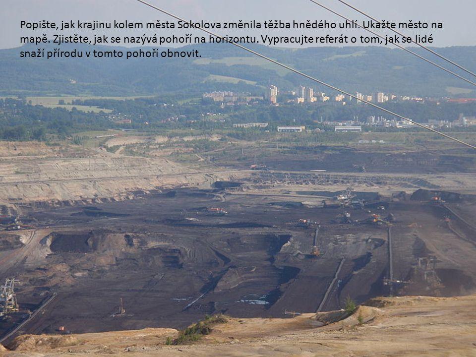Popište, jak krajinu kolem města Sokolova změnila těžba hnědého uhlí. Ukažte město na mapě. Zjistěte, jak se nazývá pohoří na horizontu. Vypracujte re
