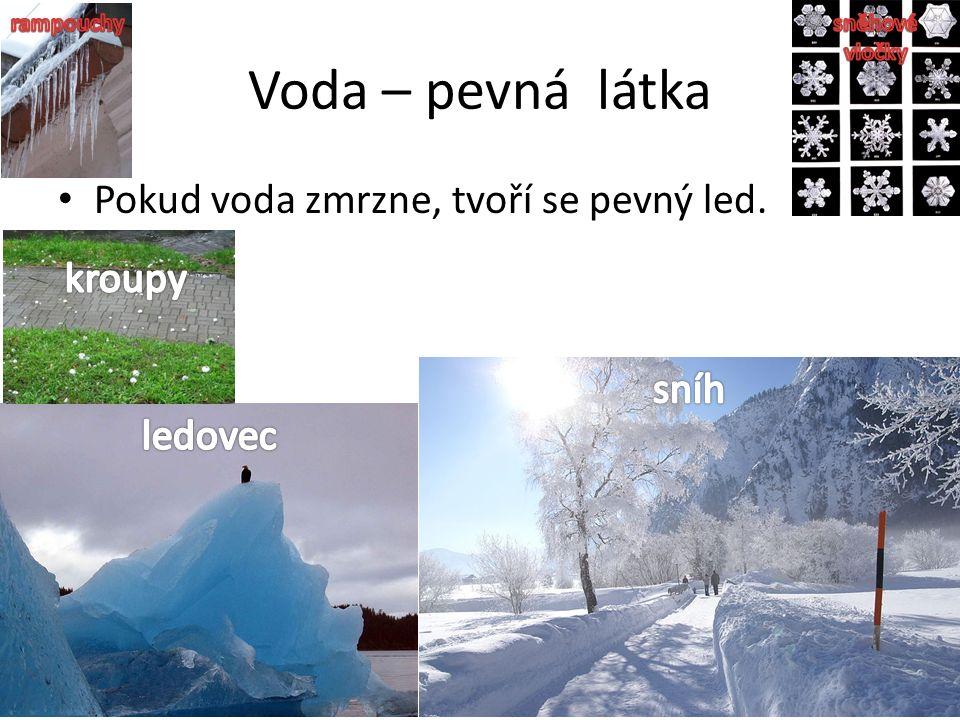 Voda – pevná látka Pokud voda zmrzne, tvoří se pevný led.