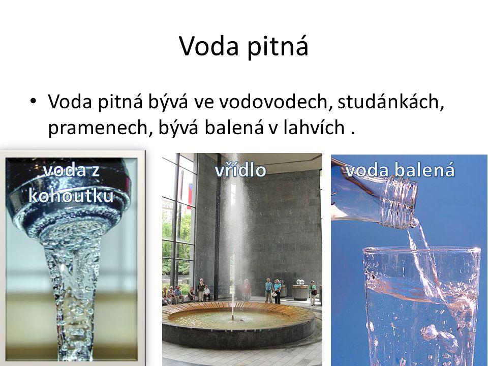 Voda pitná Voda pitná bývá ve vodovodech, studánkách, pramenech, bývá balená v lahvích.
