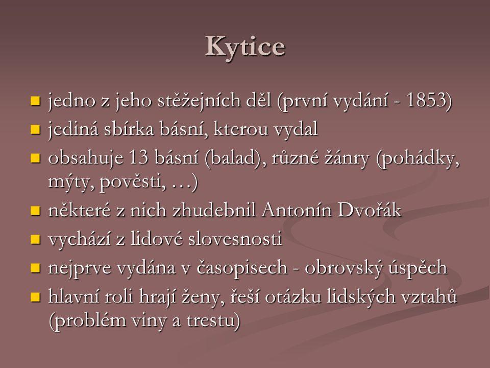 Kytice jedno z jeho stěžejních děl (první vydání - 1853) jedno z jeho stěžejních děl (první vydání - 1853) jediná sbírka básní, kterou vydal jediná sbírka básní, kterou vydal obsahuje 13 básní (balad), různé žánry (pohádky, mýty, pověsti, …) obsahuje 13 básní (balad), různé žánry (pohádky, mýty, pověsti, …) některé z nich zhudebnil Antonín Dvořák některé z nich zhudebnil Antonín Dvořák vychází z lidové slovesnosti vychází z lidové slovesnosti nejprve vydána v časopisech - obrovský úspěch nejprve vydána v časopisech - obrovský úspěch hlavní roli hrají ženy, řeší otázku lidských vztahů (problém viny a trestu) hlavní roli hrají ženy, řeší otázku lidských vztahů (problém viny a trestu)